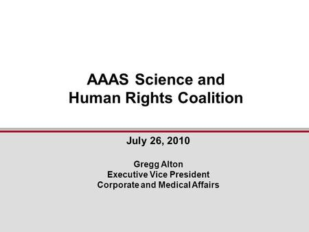 July 26, 2010 Gregg Alton Executive Vice President Corporate and Medical Affairs AAAS Science and Human Rights Coalition.
