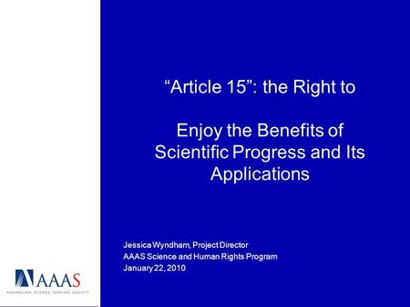 Article 15: the Right to Enjoy the Benefits of Scientific Progress and Its Applications Jessica Wyndham, Project Director AAAS Science and Human Rights.