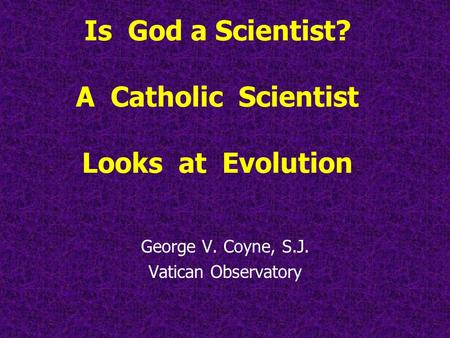 Is God a Scientist? A Catholic Scientist Looks at Evolution George V. Coyne, S.J. Vatican Observatory.