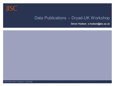 Joint Information Systems Committee Data Publications – Dryad-UK Workshop Simon Hodson,