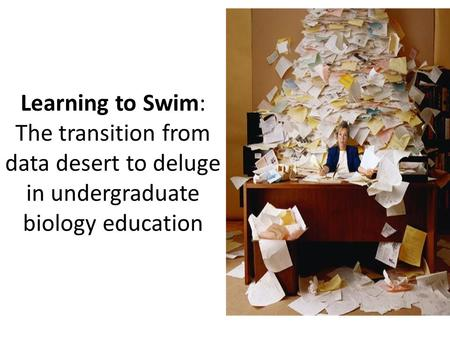 Learning to Swim: The transition from data desert to deluge in undergraduate biology education.