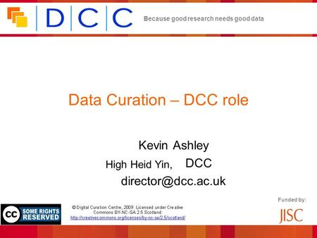 Because good research needs good data Funded by: Data Curation – DCC role Kevin Ashley Director, DCC High Heid Yin,