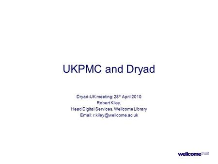 UKPMC and Dryad Dryad-UK meeting: 28 th April 2010 Robert Kiley, Head Digital Services, Wellcome Library