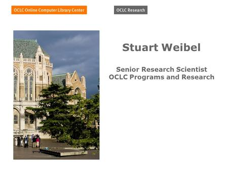 Stuart Weibel Senior Research Scientist OCLC Programs and Research.