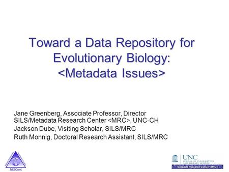 Toward a Data Repository for Evolutionary Biology: Toward a Data Repository for Evolutionary Biology: Jane Greenberg, Associate Professor, Director SILS/Metadata.