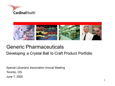 1 Special Librarians Association Annual Meeting Toronto, ON June 7, 2005 Generic Pharmaceuticals Developing a Crystal Ball to Craft Product Portfolio.
