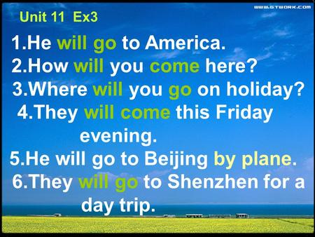 1.He will go to America. 2.How will you come here? 3.Where will you go on holiday? 4.They will come this Friday evening. 5.He will go to Beijing by plane.