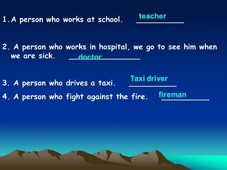 1.A person who works at school. __________ 2. A person who works in hospital, we go to see him when we are sick. _______________ 3. A person who drives.