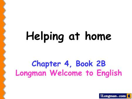 Helping at home Chapter 4, Book 2B Longman Welcome to English.