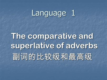 Language 1 The comparative and superlative of adverbs.