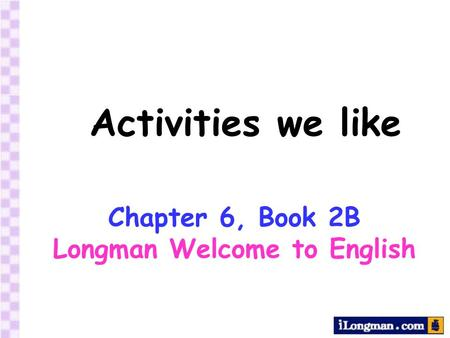 Activities we like Chapter 6, Book 2B Longman Welcome to English.