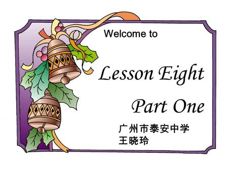 Lesson Eight Part One Welcome to. Complete the sayings: 1. Love me, love my _________. 2. The early _______ catches the ____. 3. Teach the _______ to.