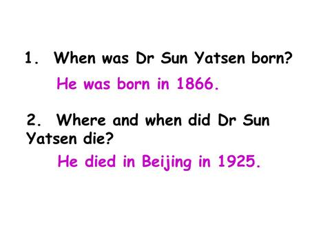 1. When was Dr Sun Yatsen born? 2. Where and when did Dr Sun Yatsen die? He was born in 1866. He died in Beijing in 1925.