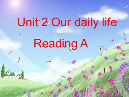 Unit 2 Our daily life Reading A. TimeWhat to do 6:30 a.m. 7:30 a.m. 8 a.m. 12:30 p.m. 3:15 p.m. 9 p.m. a.m. = in the morning p.m. = in the afternoon/evening.