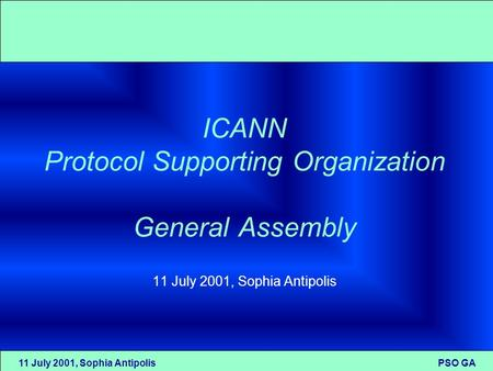 11 July 2001, Sophia Antipolis PSO GA ICANN Protocol Supporting Organization General Assembly 11 July 2001, Sophia Antipolis.