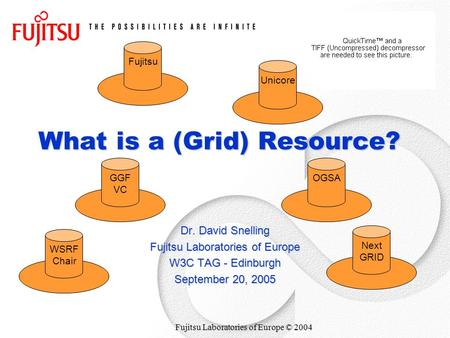 Fujitsu Laboratories of Europe © 2004 What is a (Grid) Resource? Dr. David Snelling Fujitsu Laboratories of Europe W3C TAG - Edinburgh September 20, 2005.
