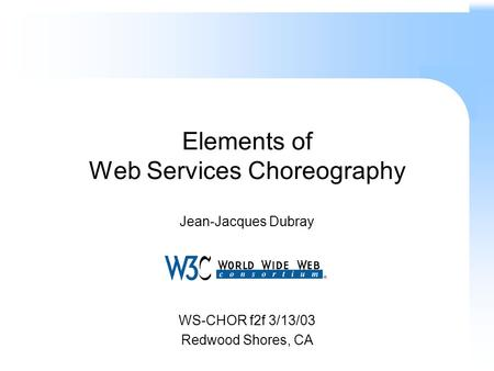 Elements of Web Services Choreography Jean-Jacques Dubray WS-CHOR f2f 3/13/03 Redwood Shores, CA.