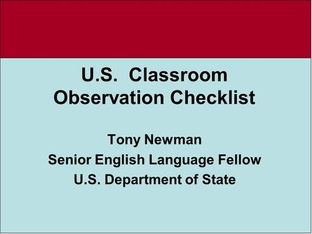 U.S. Classroom Observation Checklist Tony Newman Senior English Language Fellow U.S. Department of State.