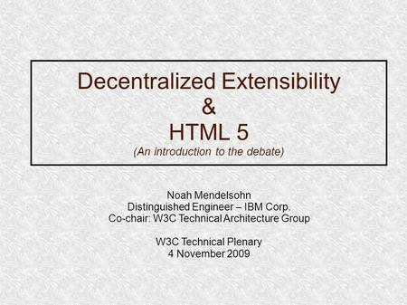 Decentralized Extensibility & HTML 5 (An introduction to the debate) Noah Mendelsohn Distinguished Engineer – IBM Corp. Co-chair: W3C Technical Architecture.