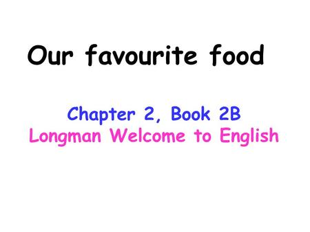 Our favourite food Chapter 2, Book 2B Longman Welcome to English.