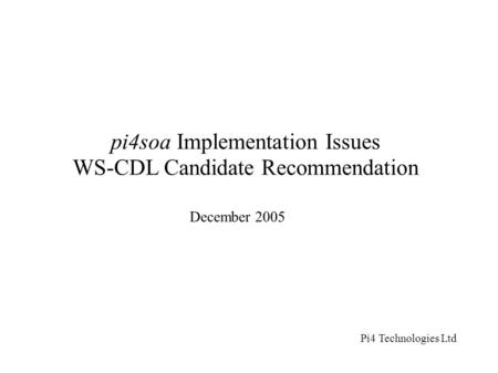 Pi4soa Implementation Issues WS-CDL Candidate Recommendation December 2005 Pi4 Technologies Ltd.