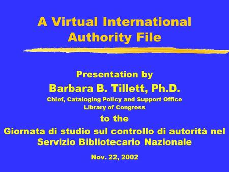 A Virtual International Authority File Presentation by Barbara B. Tillett, Ph.D. Chief, Cataloging Policy and Support Office Library of Congress to the.