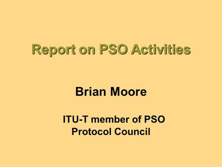 Report on PSO Activities Brian Moore ITU-T member of PSO Protocol Council.