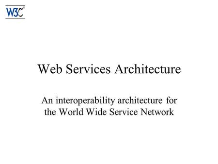 Web Services Architecture An interoperability architecture for the World Wide Service Network.