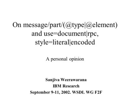 On and use=document|rpc, style=literal|encoded A personal opinion Sanjiva Weerawarana IBM Research September 9-11, 2002.
