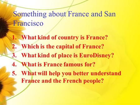 Something about France and San Francisco 1.What kind of country is France? 2.Which is the capital of France? 3.What kind of place is EuroDisney? 4.What.