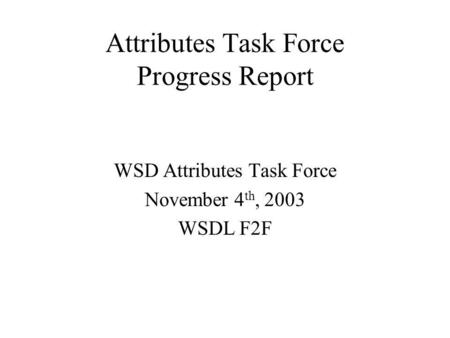Attributes Task Force Progress Report WSD Attributes Task Force November 4 th, 2003 WSDL F2F.