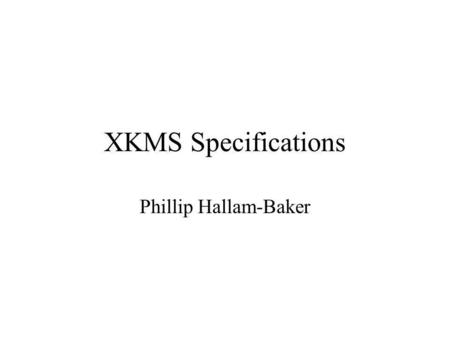 XKMS Specifications Phillip Hallam-Baker. Changes Since 1.1 Cosmetic Significant.