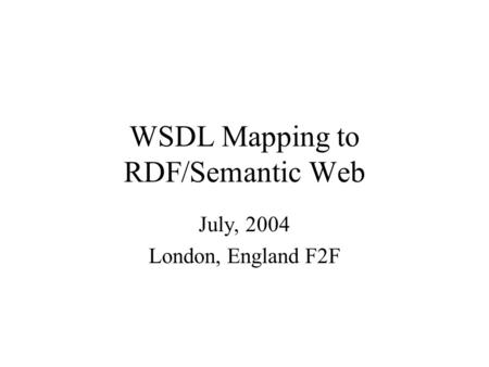 WSDL Mapping to RDF/Semantic Web July, 2004 London, England F2F.