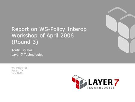 WS-Policy F2F Austin, TX July 2006 Report on WS-Policy Interop Workshop of April 2006 (Round 3) Toufic Boubez Layer 7 Technologies.