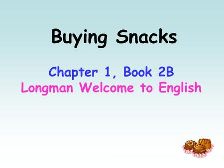 Buying Snacks Chapter 1, Book 2B Longman Welcome to English.