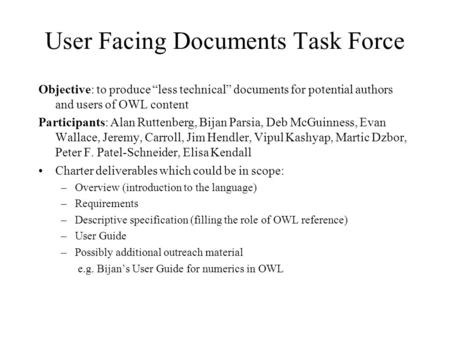 User Facing Documents Task Force Objective: to produce less technical documents for potential authors and users of OWL content Participants: Alan Ruttenberg,