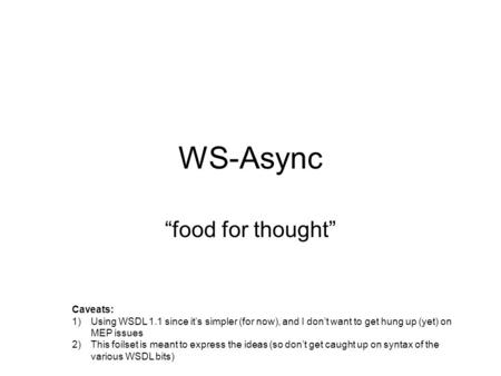 WS-Async food for thought Caveats: 1)Using WSDL 1.1 since its simpler (for now), and I dont want to get hung up (yet) on MEP issues 2)This foilset is meant.