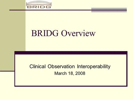 BRIDG Overview Clinical Observation Interoperability March 18, 2008.