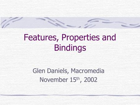 Features, Properties and Bindings Glen Daniels, Macromedia November 15 th, 2002.