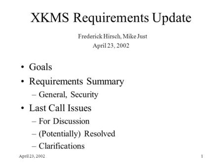 April 23, 20021 XKMS Requirements Update Frederick Hirsch, Mike Just April 23, 2002 Goals Requirements Summary –General, Security Last Call Issues –For.