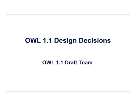 OWL 1.1 Design Decisions OWL 1.1 Draft Team. 2/15 Contents General Design Principles Structural Specification Expressivity Enhancements Metamodeling Anonymous.