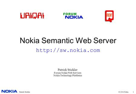 1Patrick Stickler © 2004 Nokia Nokia Semantic Web Server Patrick Stickler Forum Nokia Web Services Nokia Technology Platforms