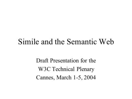 Simile and the Semantic Web Draft Presentation for the W3C Technical Plenary Cannes, March 1-5, 2004.