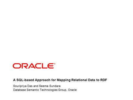 A SQL-based Approach for Mapping Relational Data to RDF Souripriya Das and Seema Sundara Database Semantic Technologies Group, Oracle.