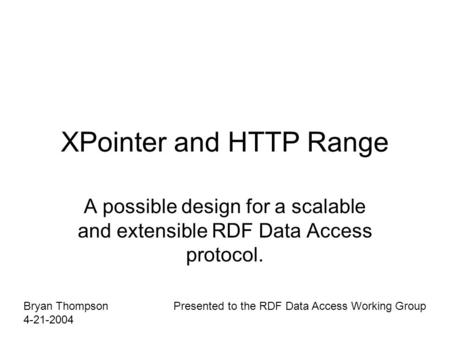 XPointer and HTTP Range A possible design for a scalable and extensible RDF Data Access protocol. Bryan Thompson 4-21-2004 Presented to the RDF Data Access.