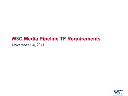W3C Media Pipeline TF Requirements November 1-4, 2011.