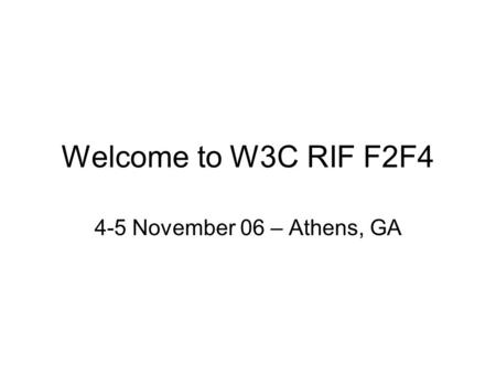 Welcome to W3C RIF F2F4 4-5 November 06 – Athens, GA.