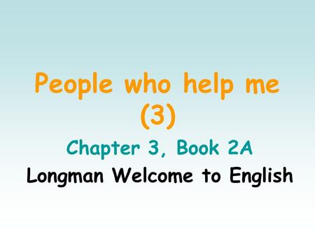 People who help me (3) Chapter 3, Book 2A Longman Welcome to English.