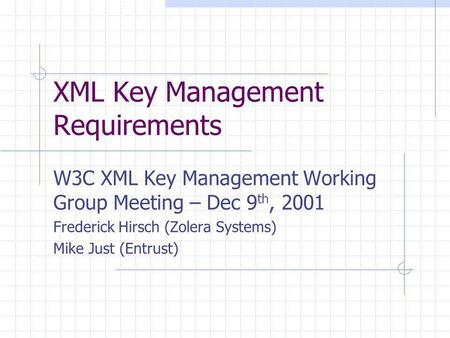 XML Key Management Requirements W3C XML Key Management Working Group Meeting – Dec 9 th, 2001 Frederick Hirsch (Zolera Systems) Mike Just (Entrust)