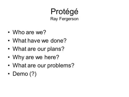 Protégé Ray Fergerson Who are we? What have we done? What are our plans? Why are we here? What are our problems? Demo (?)
